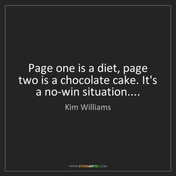 Kim Williams: Page one is a diet, page two is a chocolate cake. It's...