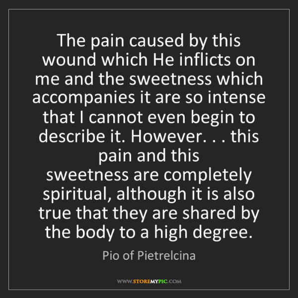 Pio of Pietrelcina: The pain caused by this wound which He inflicts on me...