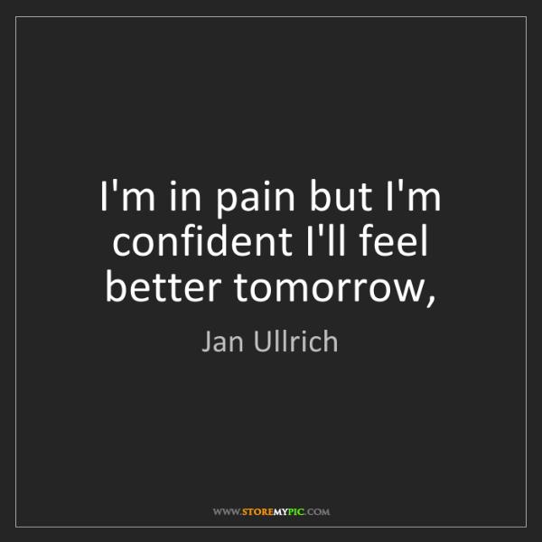 Jan Ullrich: I'm in pain but I'm confident I'll feel better tomorrow,