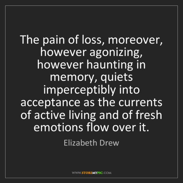 Elizabeth Drew: The pain of loss, moreover, however agonizing, however...