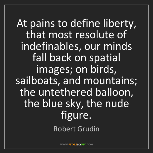 Robert Grudin: At pains to define liberty, that most resolute of indefinables,...