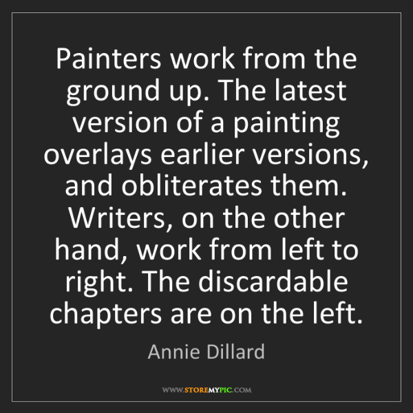 Annie Dillard: Painters work from the ground up. The latest version...