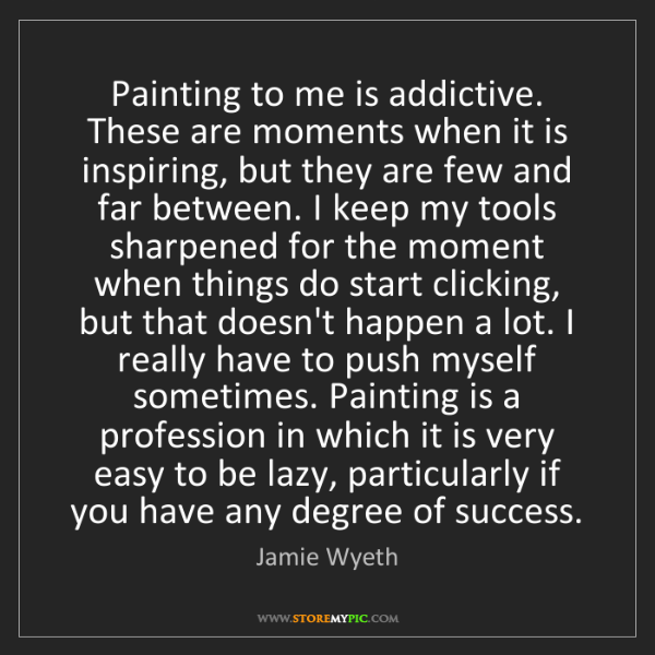 Jamie Wyeth: Painting to me is addictive. These are moments when it...