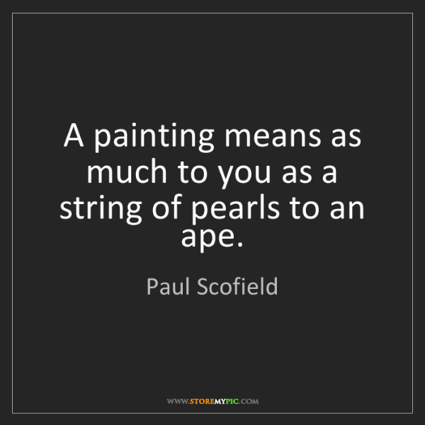 Paul Scofield: A painting means as much to you as a string of pearls...
