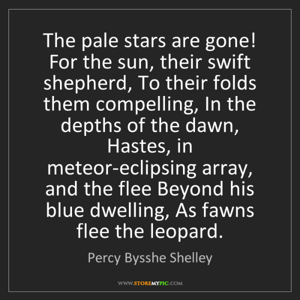 Percy Bysshe Shelley: The pale stars are gone! For the sun, their swift shepherd,...