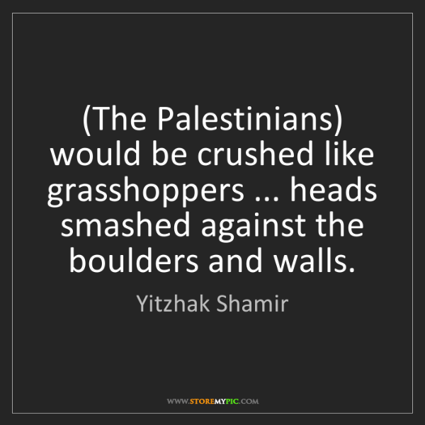 Yitzhak Shamir: (The Palestinians) would be crushed like grasshoppers...