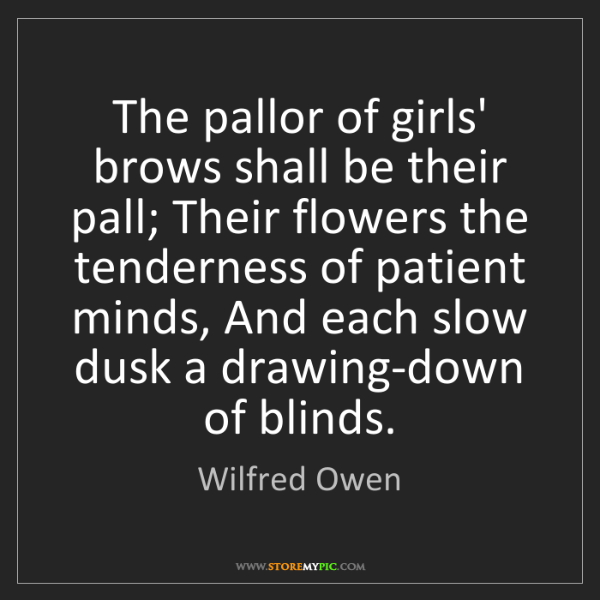 Wilfred Owen: The pallor of girls' brows shall be their pall; Their...