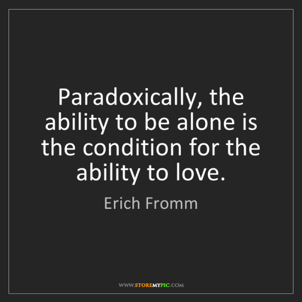 Erich Fromm: Paradoxically, the ability to be alone is the condition...