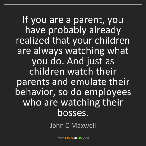 John C Maxwell: If you are a parent, you have probably already realized...