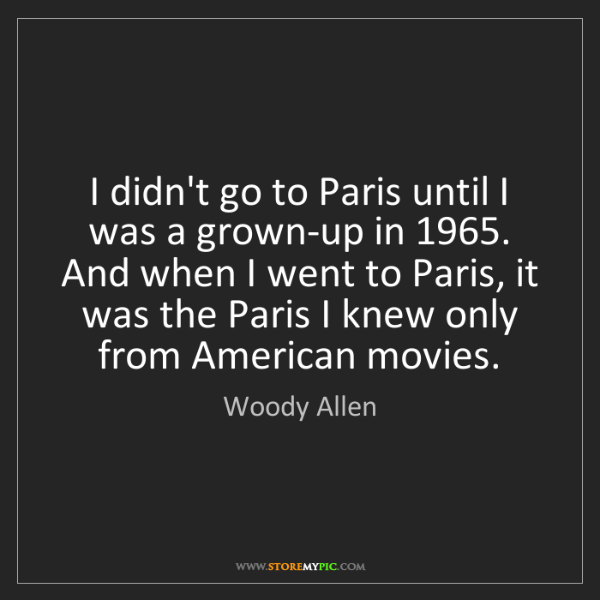 Woody Allen: I didn't go to Paris until I was a grown-up in 1965....