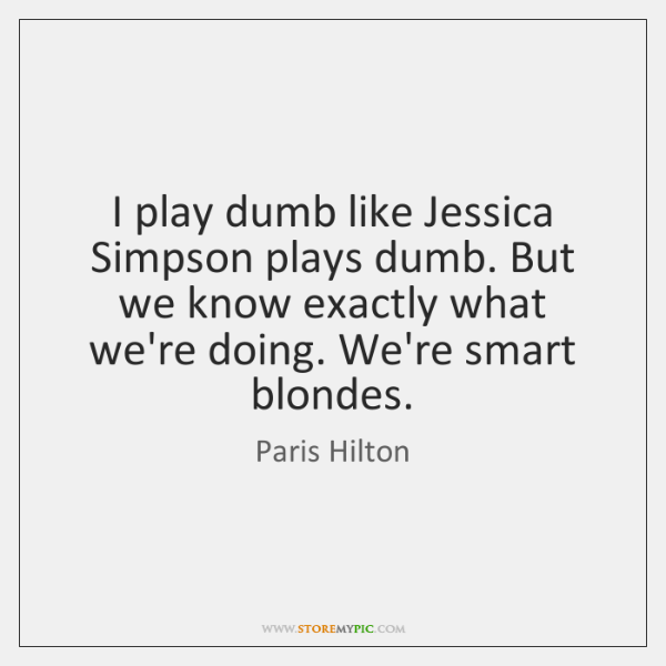 I play dumb like Jessica Simpson plays dumb. But we know exactly ...