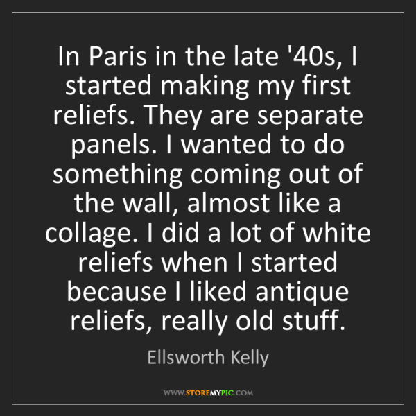 Ellsworth Kelly: In Paris in the late '40s, I started making my first...