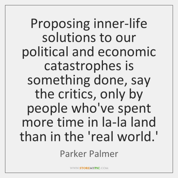 Proposing inner-life solutions to our political and economic catastrophes is something done, ...