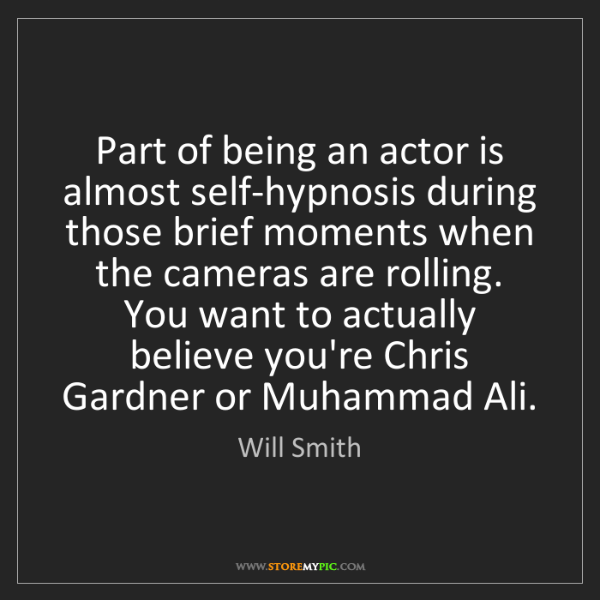 Will Smith: Part of being an actor is almost self-hypnosis during...