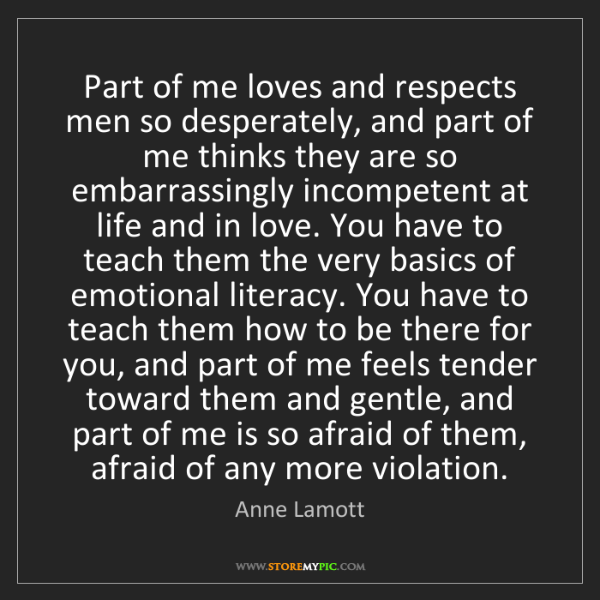 Anne Lamott: Part of me loves and respects men so desperately, and...