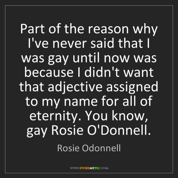 Rosie Odonnell: Part of the reason why I've never said that I was gay...