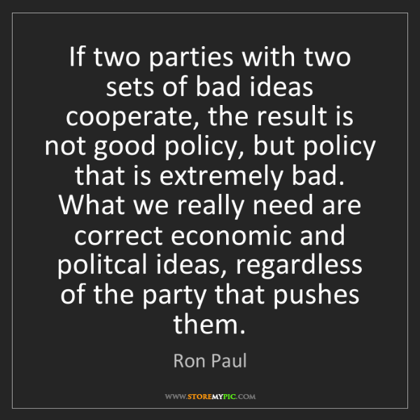 Ron Paul: If two parties with two sets of bad ideas cooperate,...