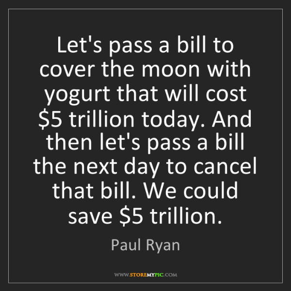 Paul Ryan: Let's pass a bill to cover the moon with yogurt that...
