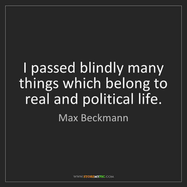 Max Beckmann: I passed blindly many things which belong to real and...