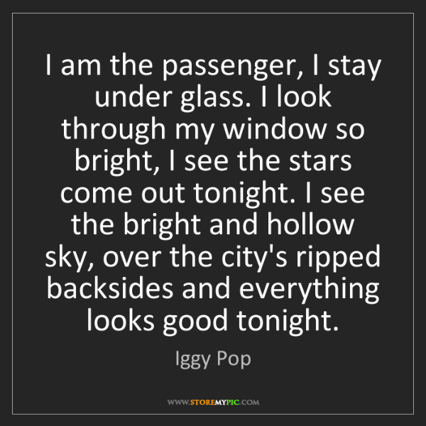 Iggy Pop: I am the passenger, I stay under glass. I look through...