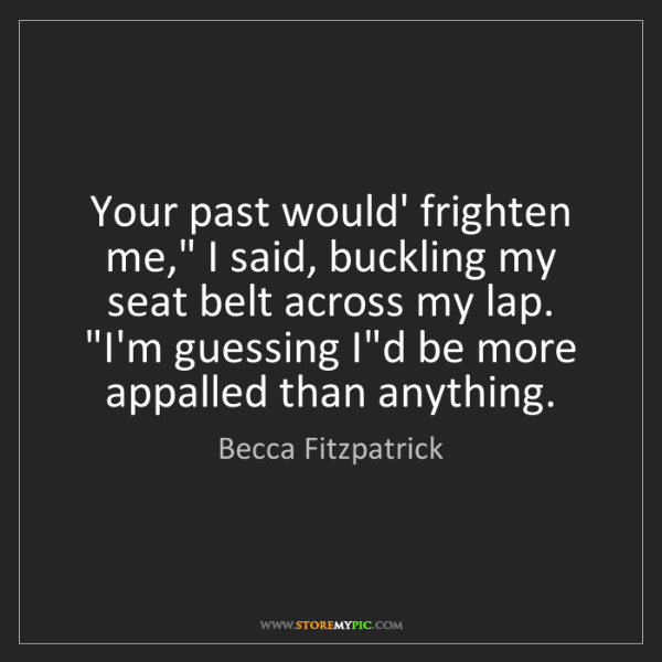 """Becca Fitzpatrick: Your past would' frighten me,"""" I said, buckling my seat..."""