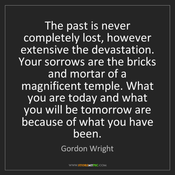 Gordon Wright: The past is never completely lost, however extensive...