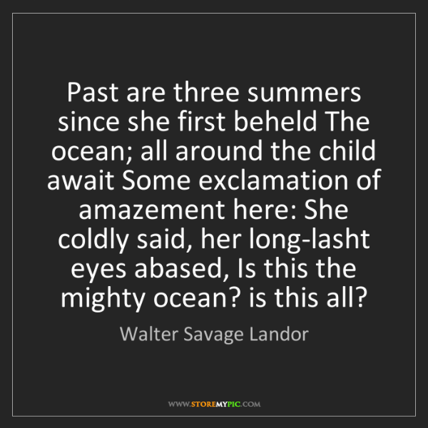 Walter Savage Landor: Past are three summers since she first beheld The ocean;...