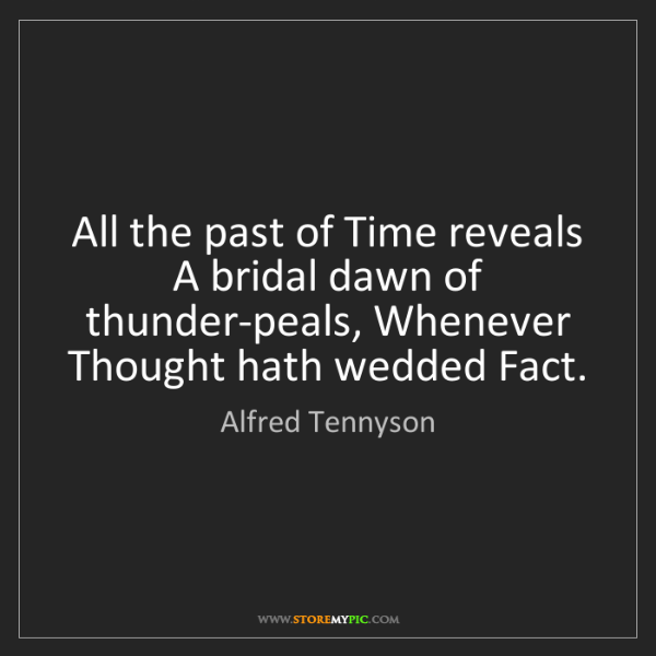 Alfred Tennyson: All the past of Time reveals A bridal dawn of thunder-peals,...