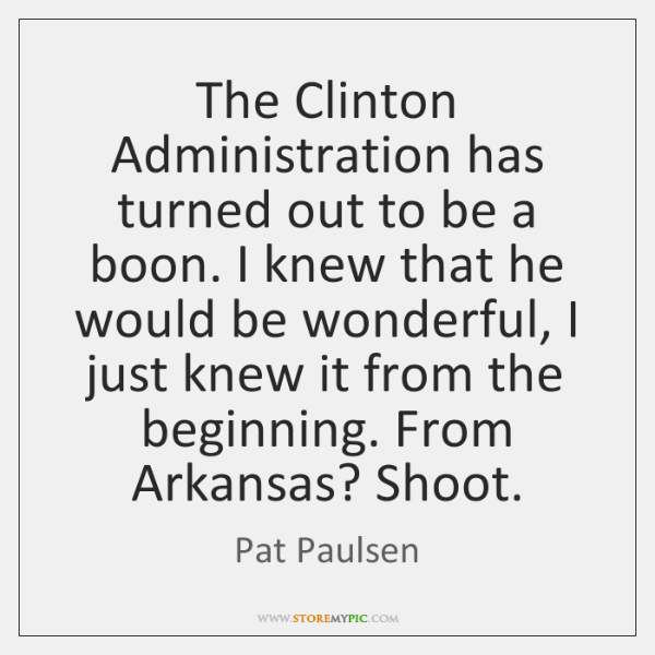 The Clinton Administration has turned out to be a boon. I knew ...