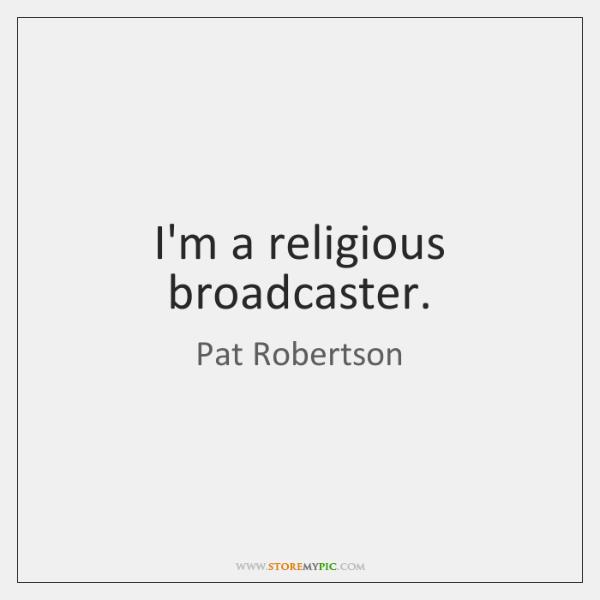 I'm a religious broadcaster.