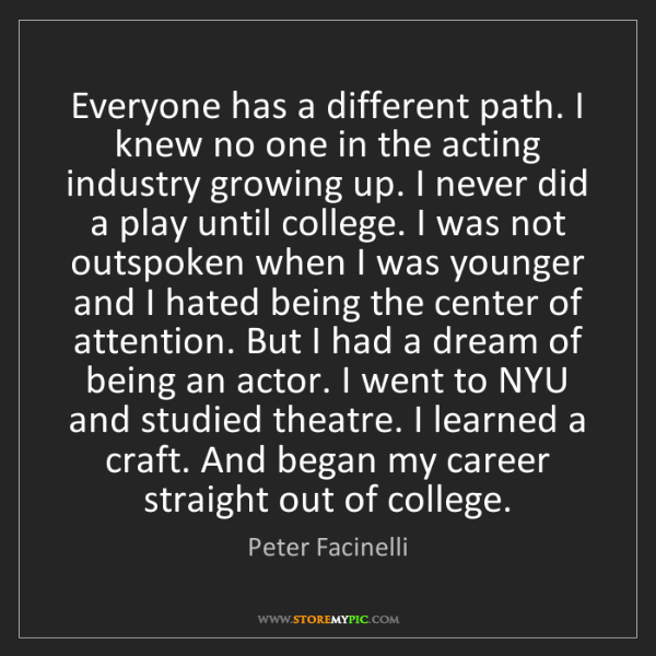 Peter Facinelli: Everyone has a different path. I knew no one in the acting...