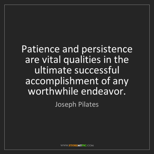 Joseph Pilates: Patience and persistence are vital qualities in the ultimate...