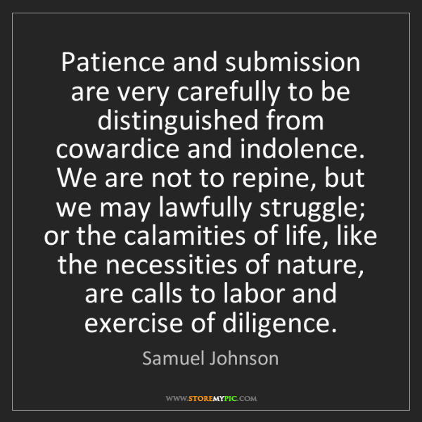 Samuel Johnson: Patience and submission are very carefully to be distinguished...