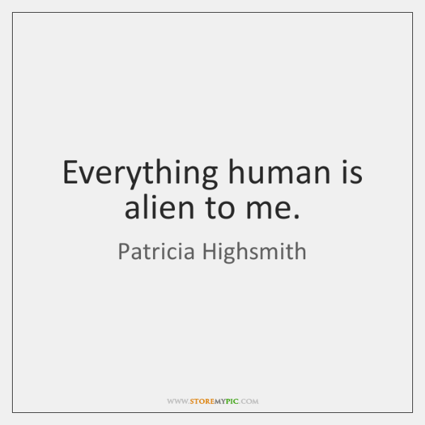 Everything human is alien to me.