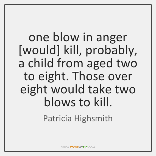 one blow in anger [would] kill, probably, a child from aged two ...
