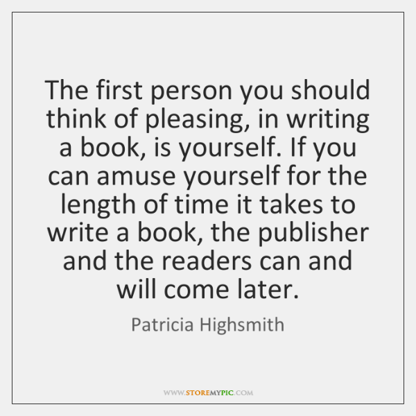 The first person you should think of pleasing, in writing a book, ...