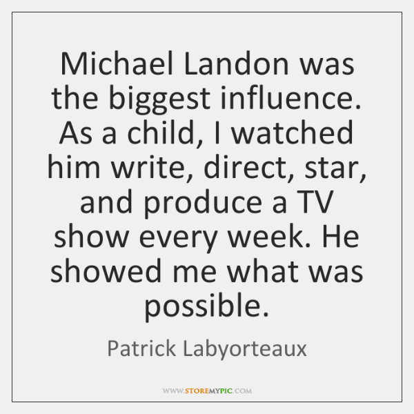 Michael Landon was the biggest influence. As a child, I watched him ...