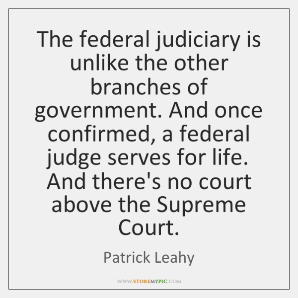 The federal judiciary is unlike the other branches of government. And once ...