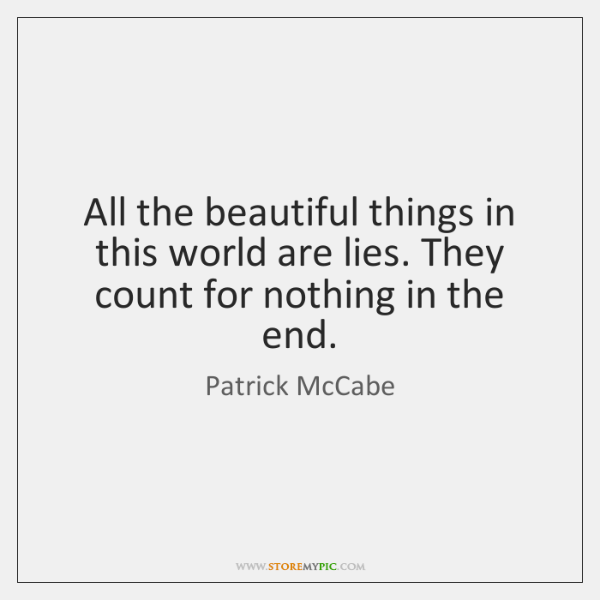 All the beautiful things in this world are lies. They count for ...