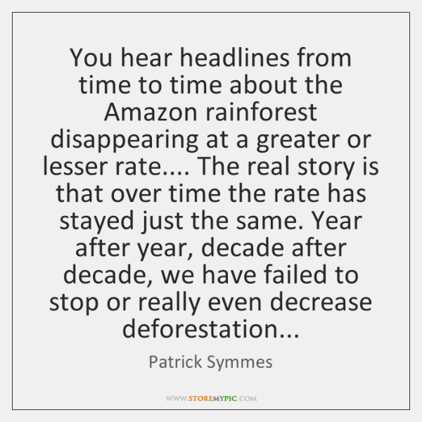 You hear headlines from time to time about the Amazon rainforest disappearing ...
