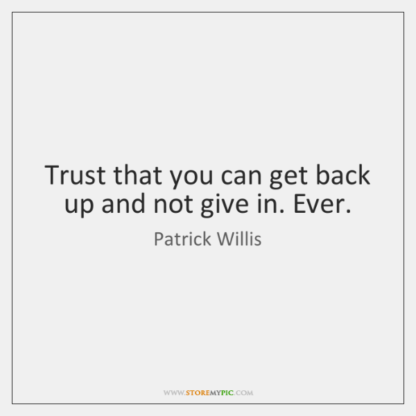 Trust that you can get back up and not give in. Ever.
