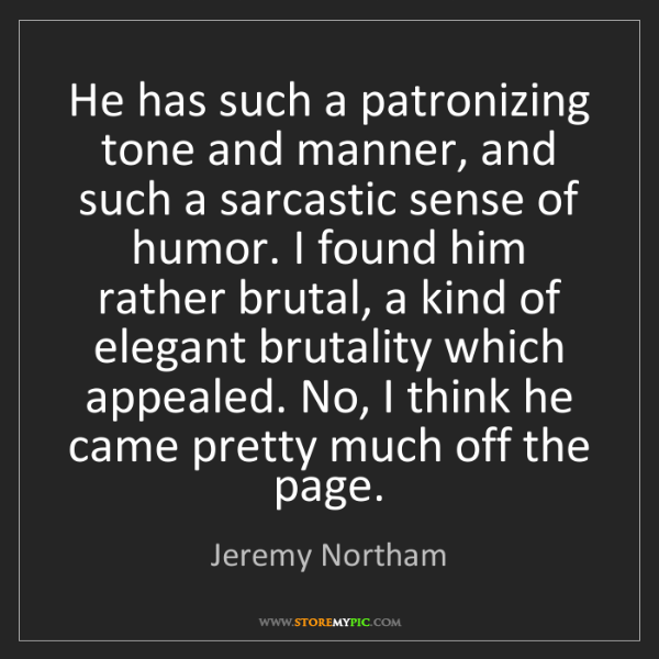 Jeremy Northam: He has such a patronizing tone and manner, and such a...