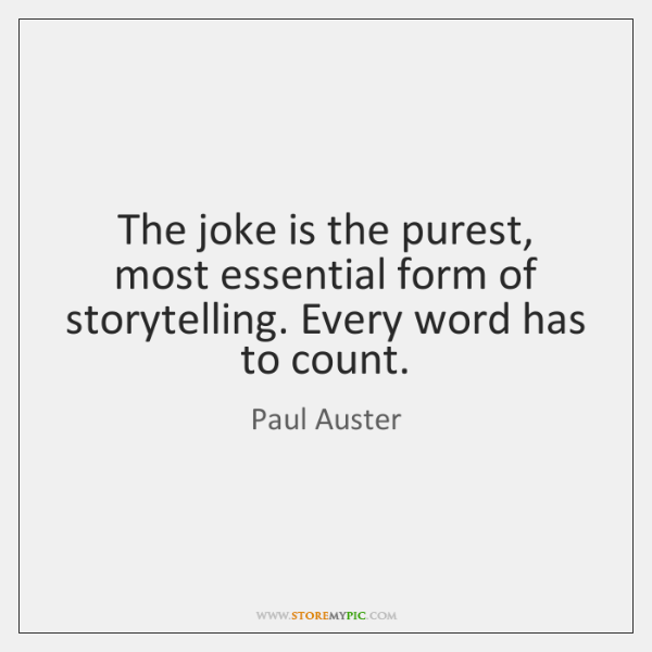 The joke is the purest, most essential form of storytelling. Every word ...