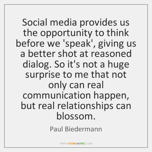 Social media provides us the opportunity to think before we 'speak', giving ...