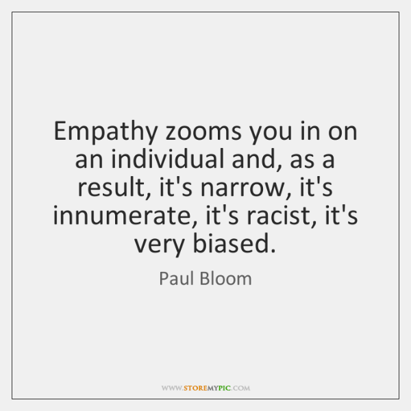 Empathy zooms you in on an individual and, as a result, it's ...