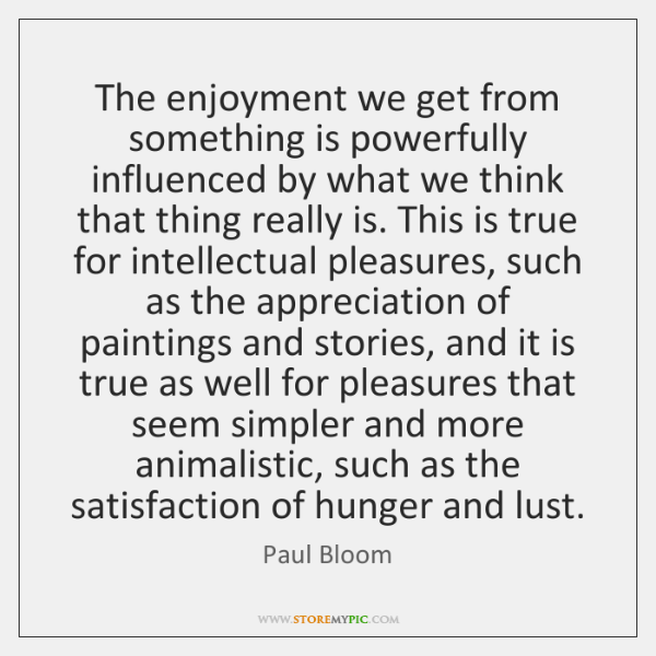 The enjoyment we get from something is powerfully influenced by what we ...