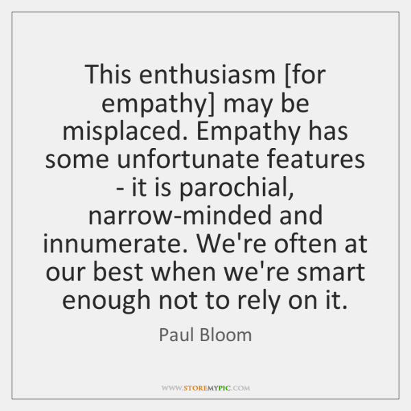 This enthusiasm [for empathy] may be misplaced. Empathy has some unfortunate features ...