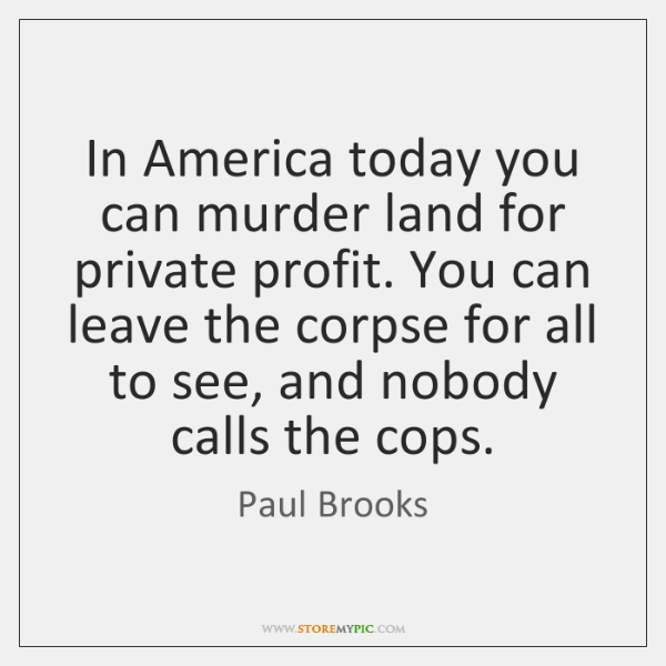 In America today you can murder land for private profit. You can ...