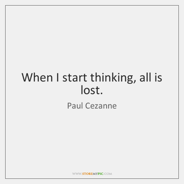 When I start thinking, all is lost.