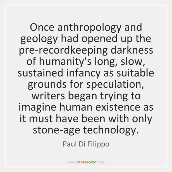 Once anthropology and geology had opened up the pre-recordkeeping darkness of humanity's ...